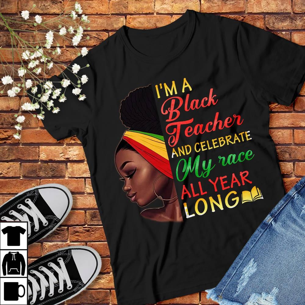 I'm A Black Teacher Shirt Celebrate My Race All Year Long