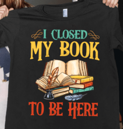 Librarian Shirt I Close My Book To Be Here