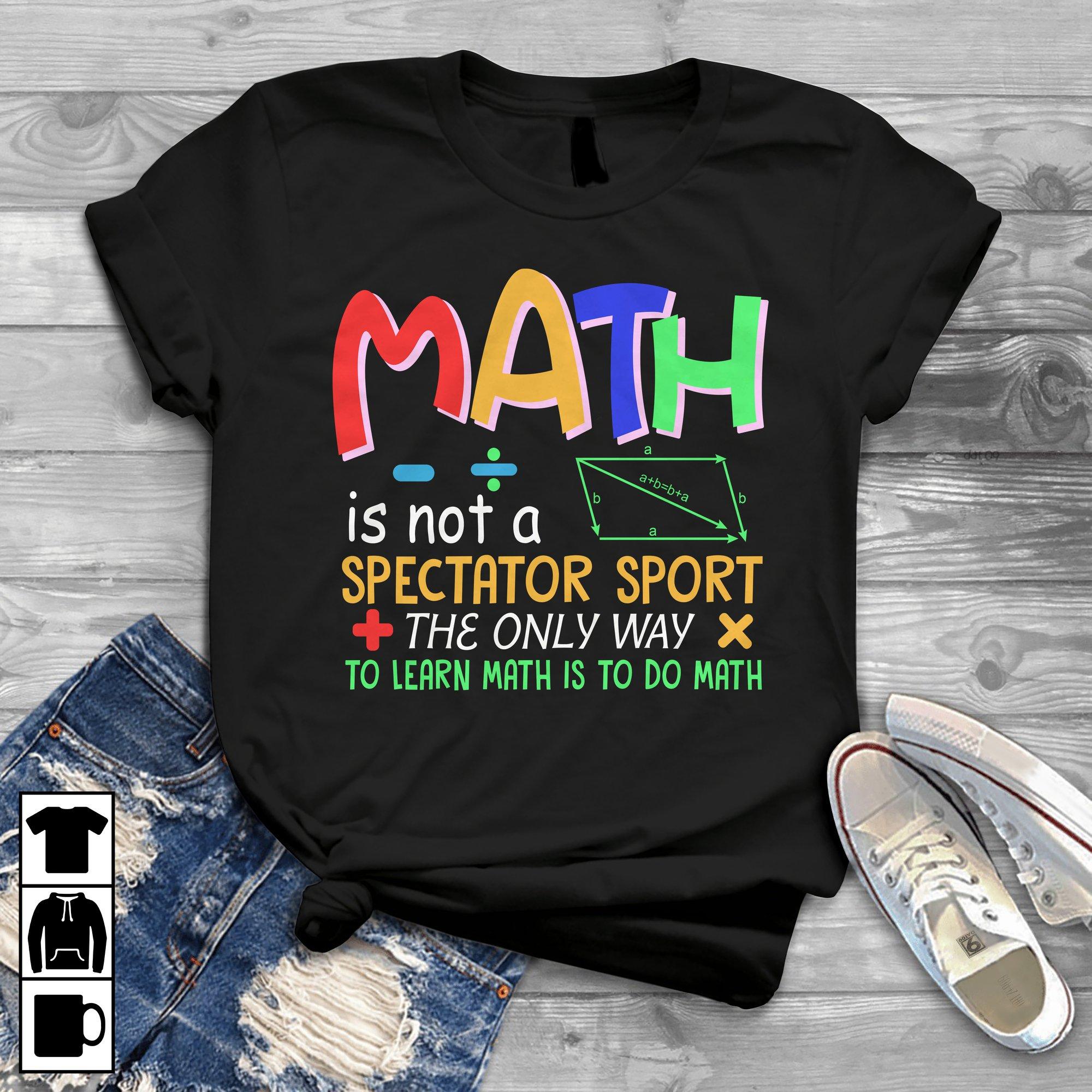 Math Teacher Shirt The Only Way To Learn Math Is To Do Math