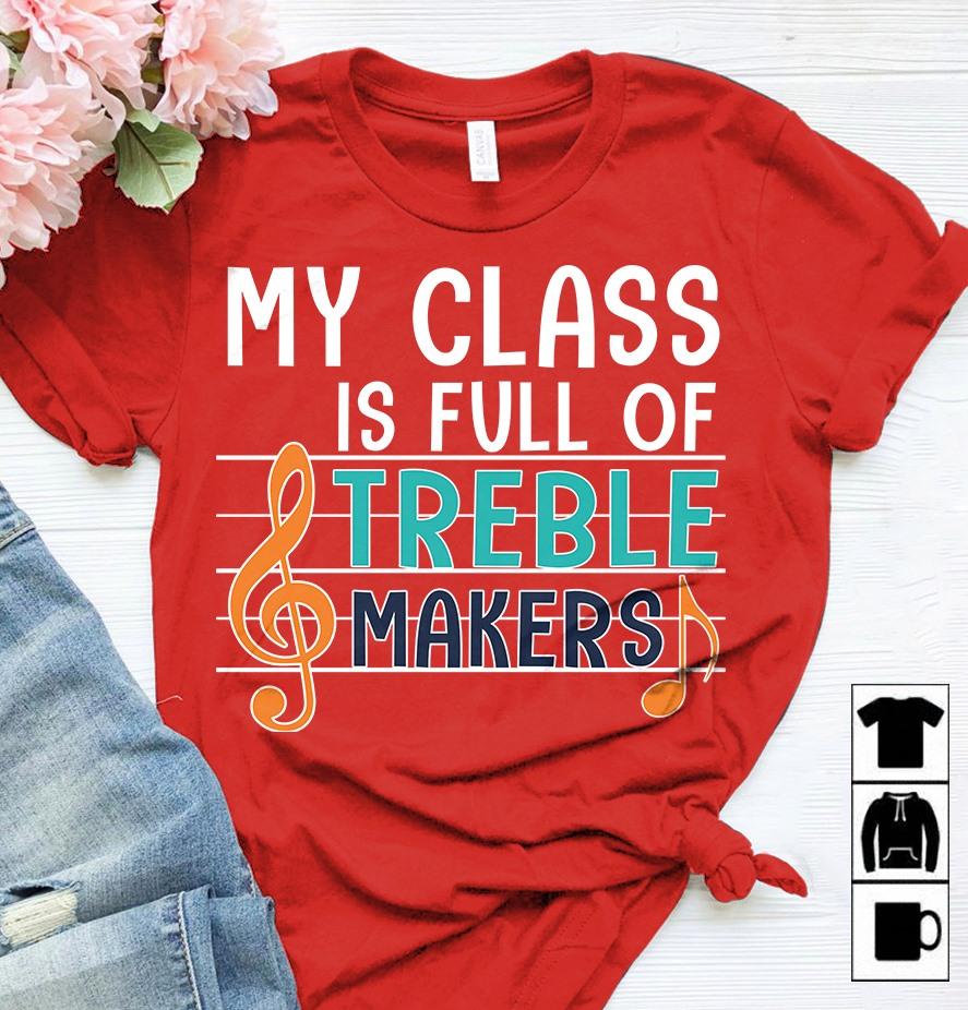 Music Teacher Shirt My Class Is Full Of Treble Makers