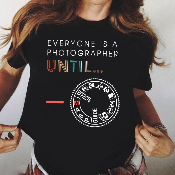 Photographer Shirt Everyone Is A Photographer Until