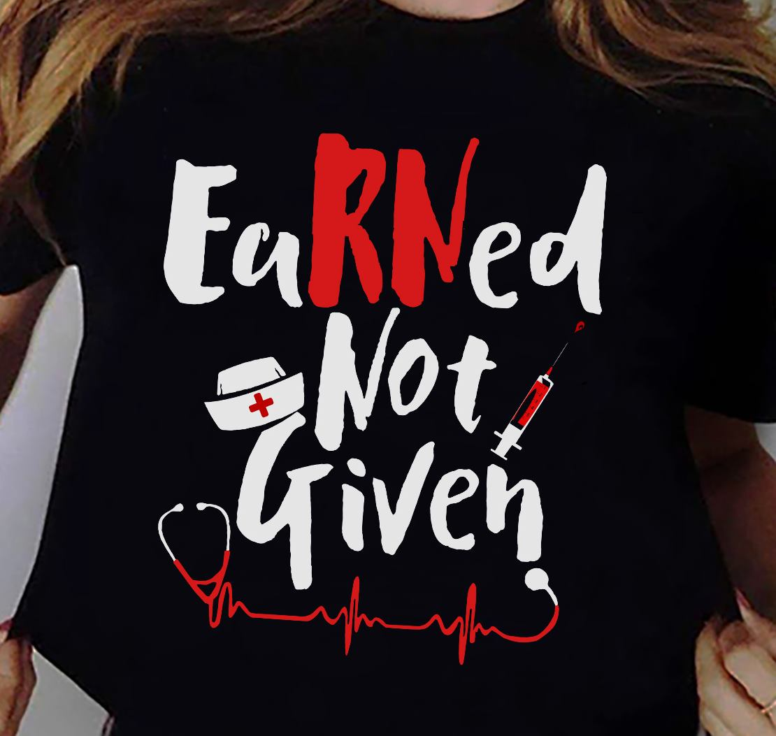 RN Shirt Earned Not Given