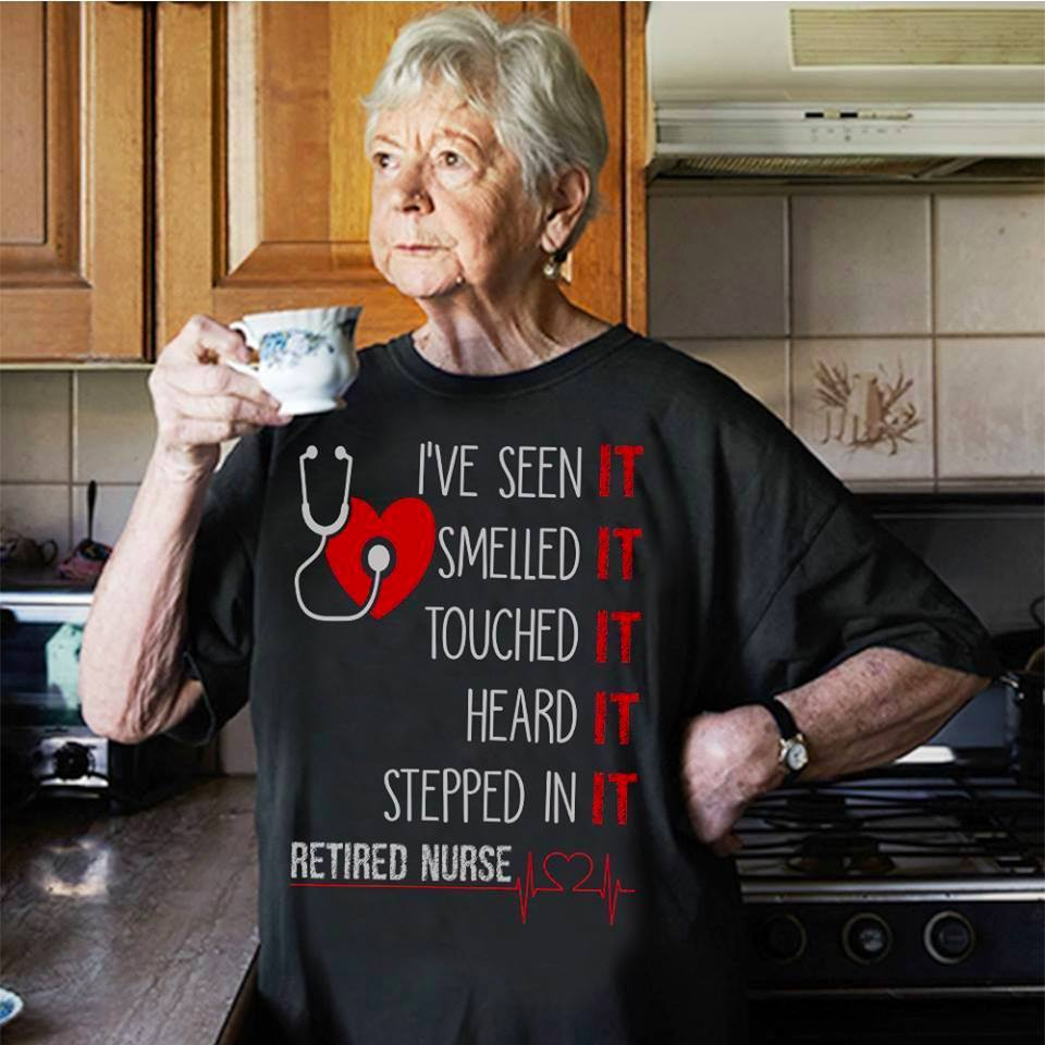 Retired Nurse Shirt I've Seen Smelled Touch Heard Stepped In