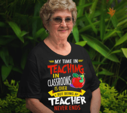 Retired Teacher Shirt My Time Teaching In Classroom Is Over
