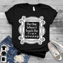 Teacher Shirt The One Where I Teach The Tiny Human