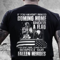 Veteran Shirt If You Haven't Risked Coming Home Under A Flag