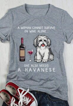 A Woman Cannot Survive On Wine Alone Needs A Havanese Shirt