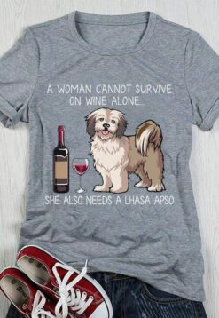 A Woman Cannot Survive On Wine Alone Needs A Lhasa Apso Shirt