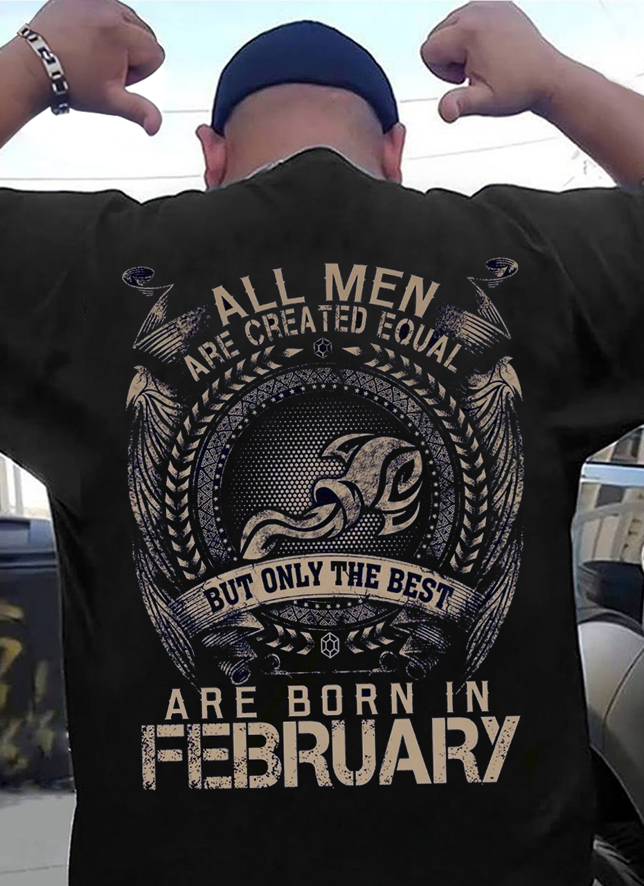 All Men Are Created Equal The Best Are Born In February Shirt