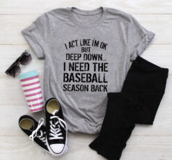 I Act Like I'm Ok I Need The Baseball Season Back Shirt