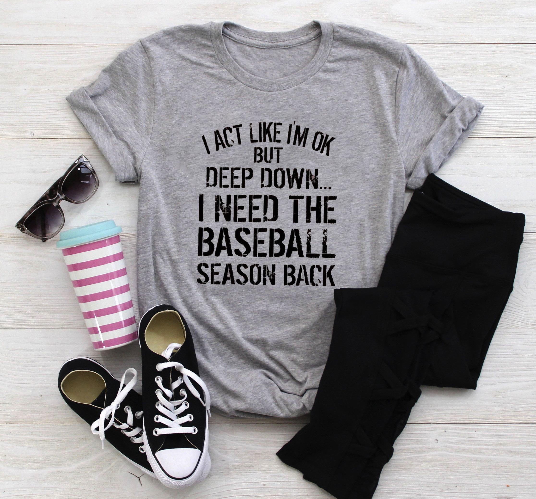 I Act Like I'm Ok I Need The Baseball Season Back Shirt