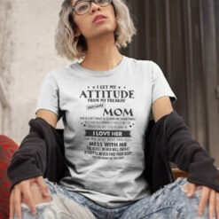 I Get My Attitude From My Freaking Awesome Mom Shirt I Love Her