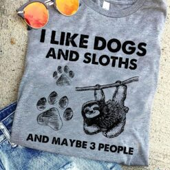 I Like Dogs And Sloths And Maybe 3 People Shirt