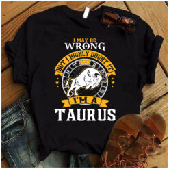 I Maybe Wrong But I Highly Doubt It I'm A Taurus Shirt