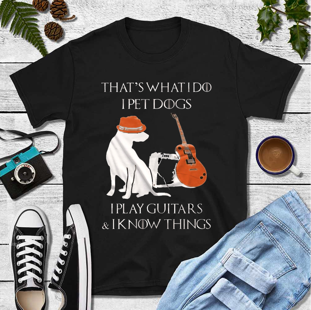 I Pet Dogs I Play Guitars A Know Things Shirt