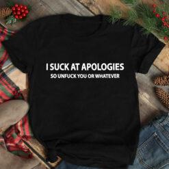 I Suck At Apologies So Unfuck You Shirt