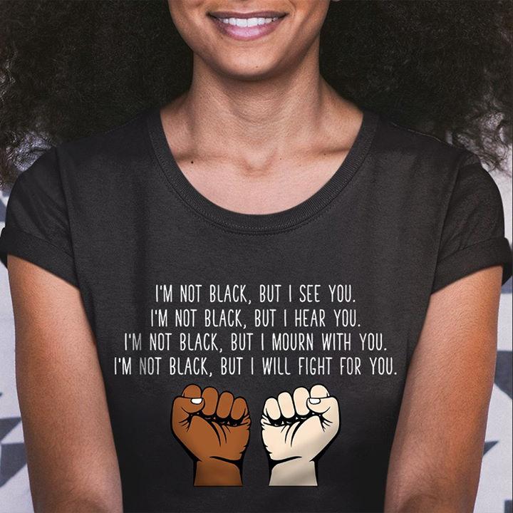 I'm Not Black But I See You Shirt Black Lives Matter