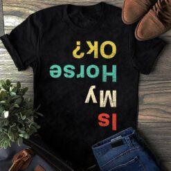 Is My Horse Ok Shirt