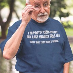 My Last Words Will Be Well Shit That Didn't Work Shirt