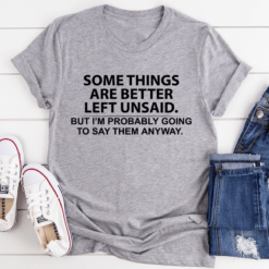 Some Things Are Better Left Unsaid Shirt