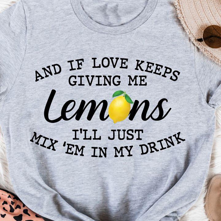 And If Love Keeps Giving Me Lemon Shirt