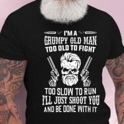 Grumpy Old Man Too Old To Fight Too Slow To Run Shirt