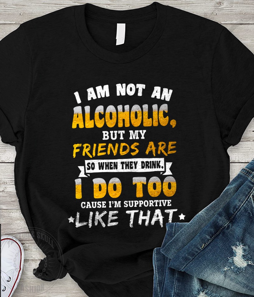 I'm Not An Alcoholic But My Friends Are Shirt