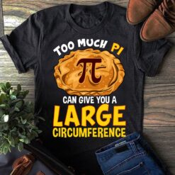 Pi Day Shirt Too Much Pi Can Give You A Large Circumference