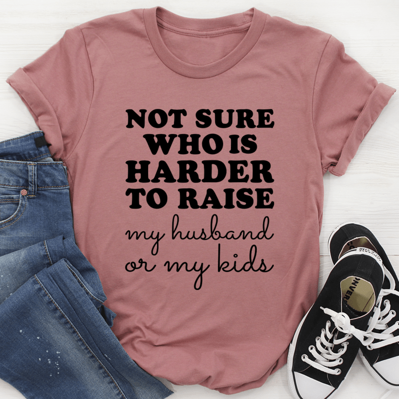 Not Sure Who Is Harder to Raise My Husband Or Kids Shirt