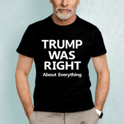 Trump Was Right About Everything Shirt