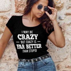 I Maybe Crazy But Crazy Is Far Better Than Stupid Shirt