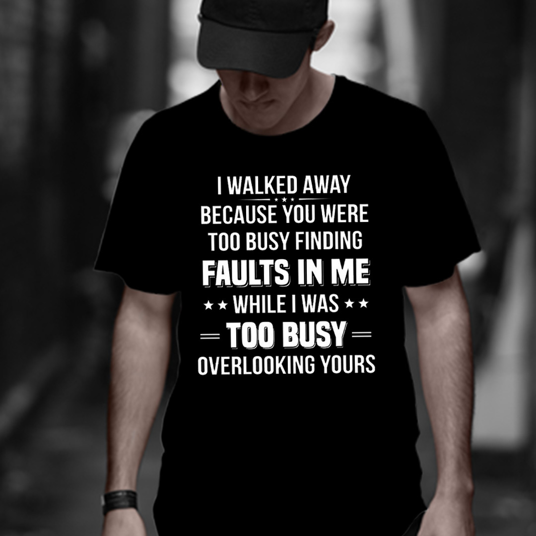 I Walked Away You Were Too Busy Finding Faults In Me Shirt