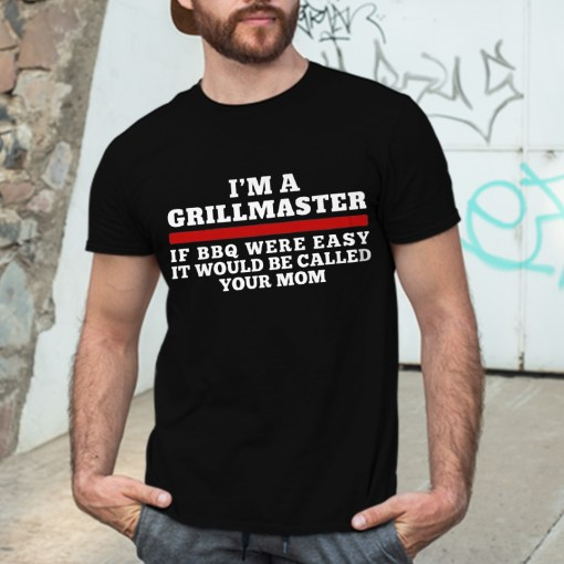 I'm A Grill Master Shirt If BBQ Were Easy Call Your Mom- best grilling gifts for dad