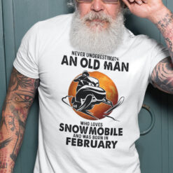 An Old Man Who Loves Snowmobile Shirt Born In FebruaryAn Old Man Who Loves Snowmobile Shirt Born In February
