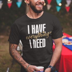I Have Everything I Need Matching Shirt