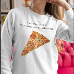 I'm Actually In A Very Committed Relationship Pizza Shirt