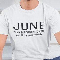 June Is My Birthday Month Yep The Whole Month Shirt