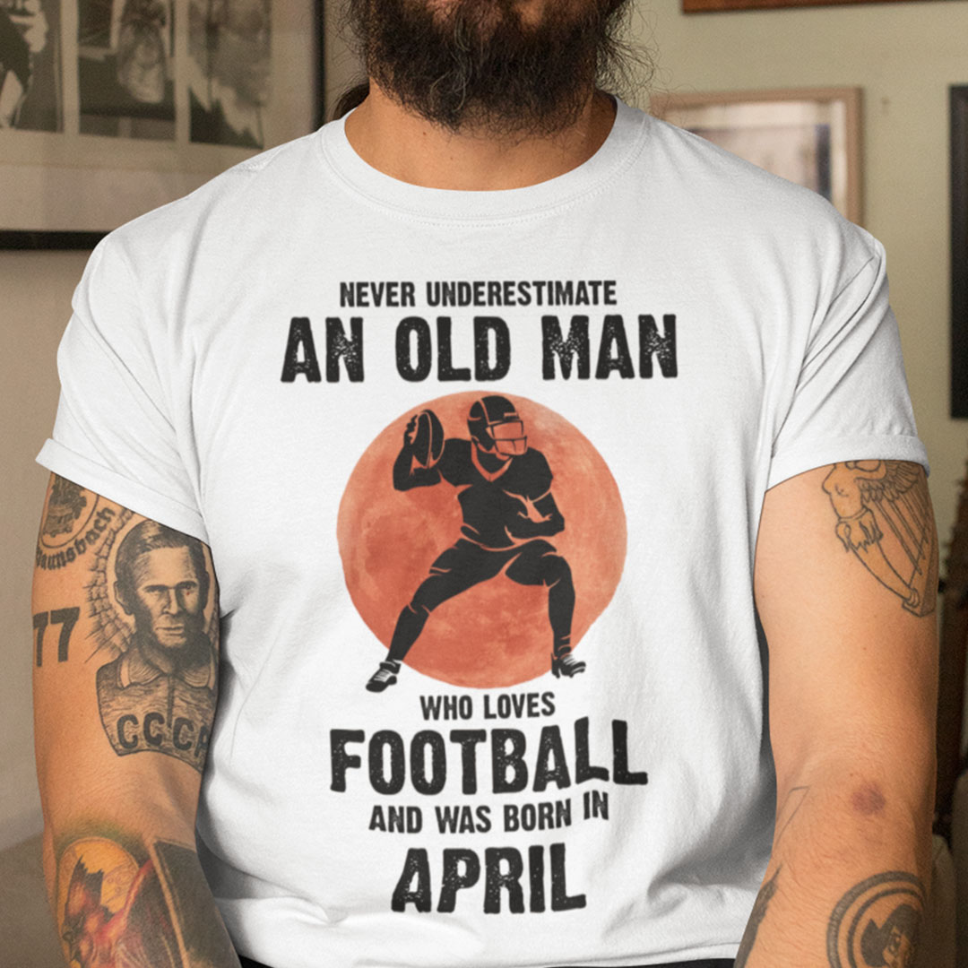 Old Man Football Shirt Loves Football And Born In April