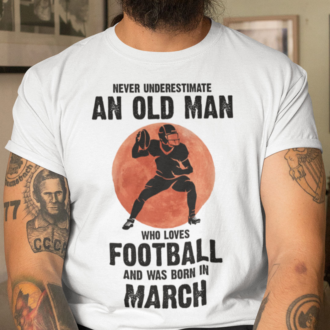 Old Man Football Shirt Loves Football And Born In March