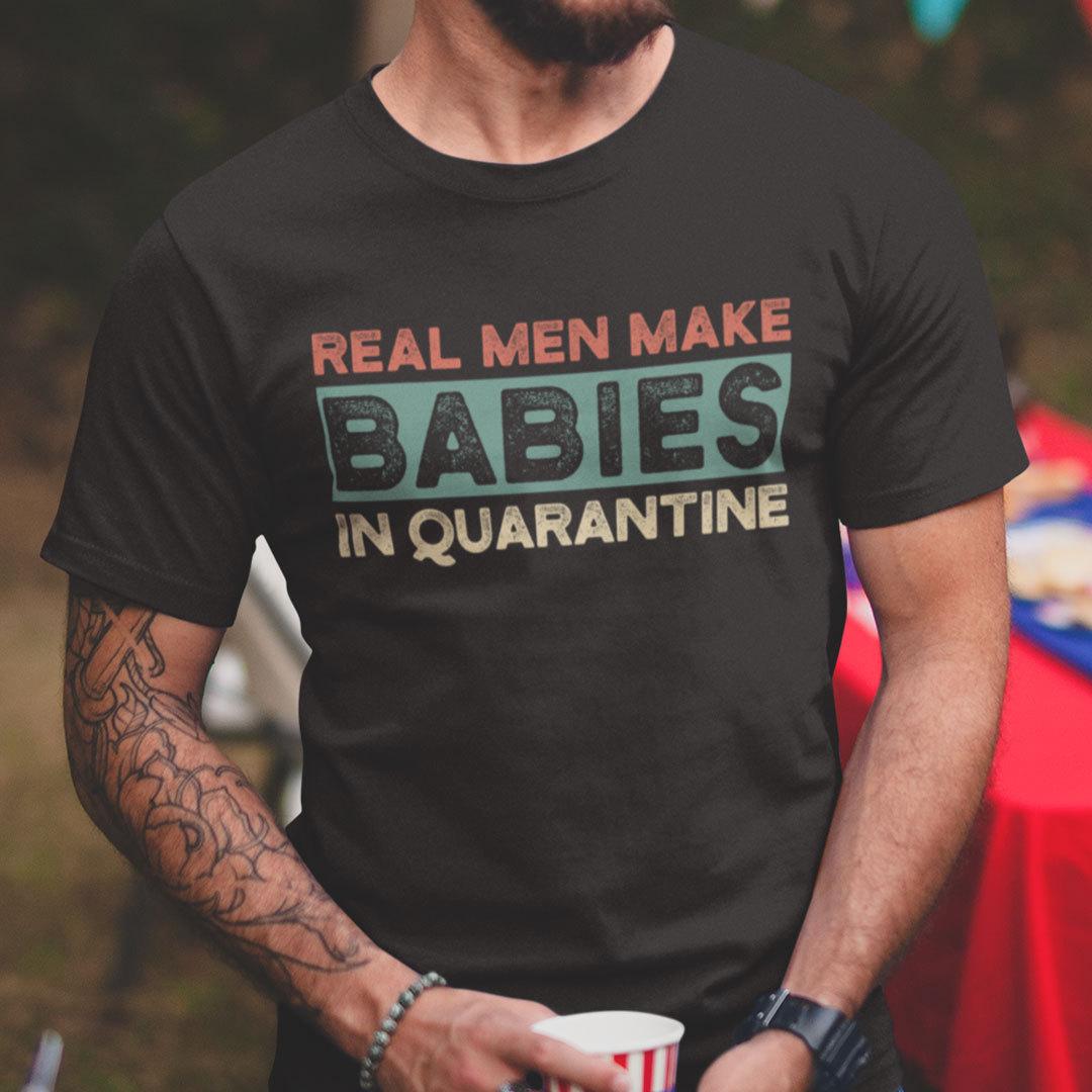 Real Men Make Babies in Quarantine Shirt