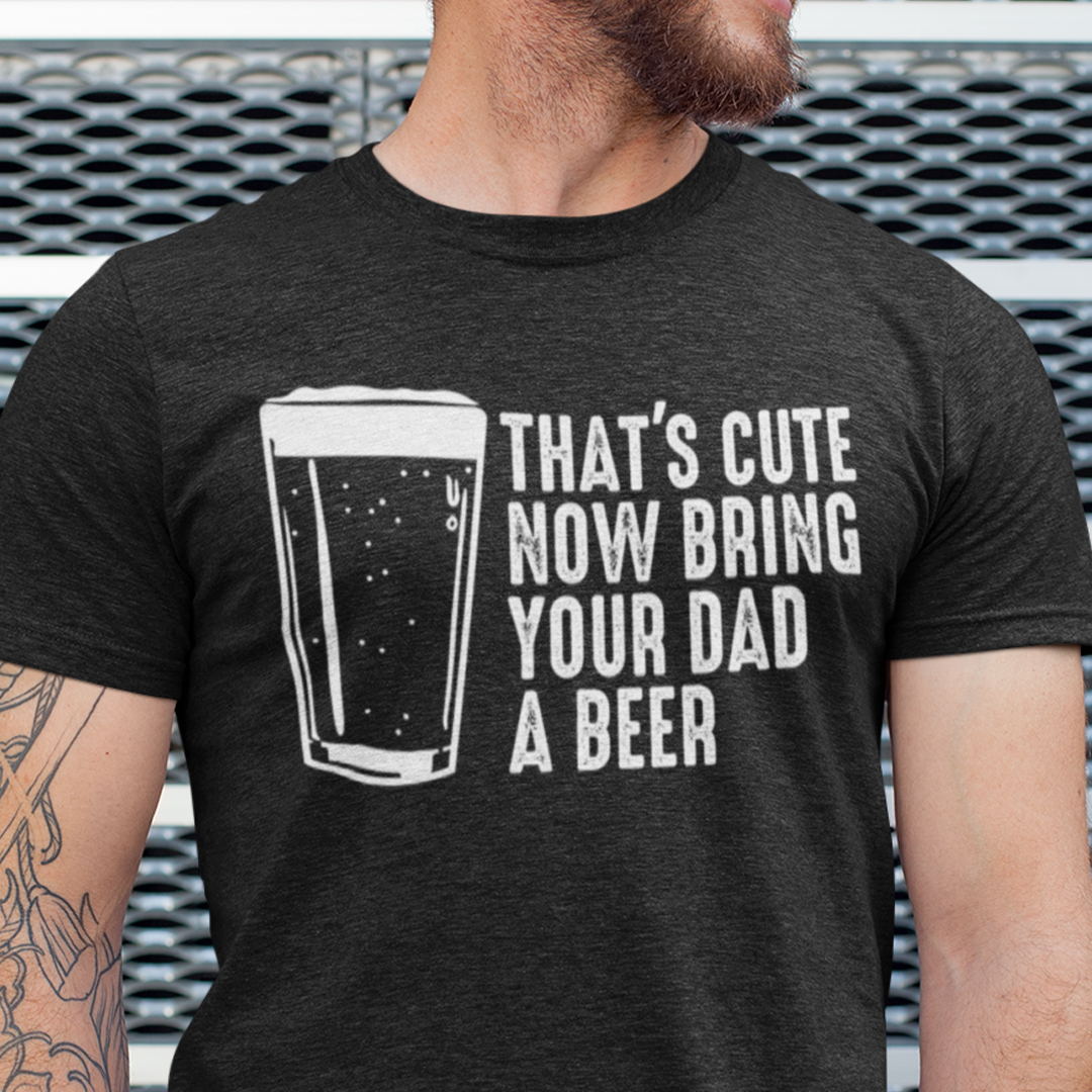 That's Cute Now Bring The Dad A Beer Shirt