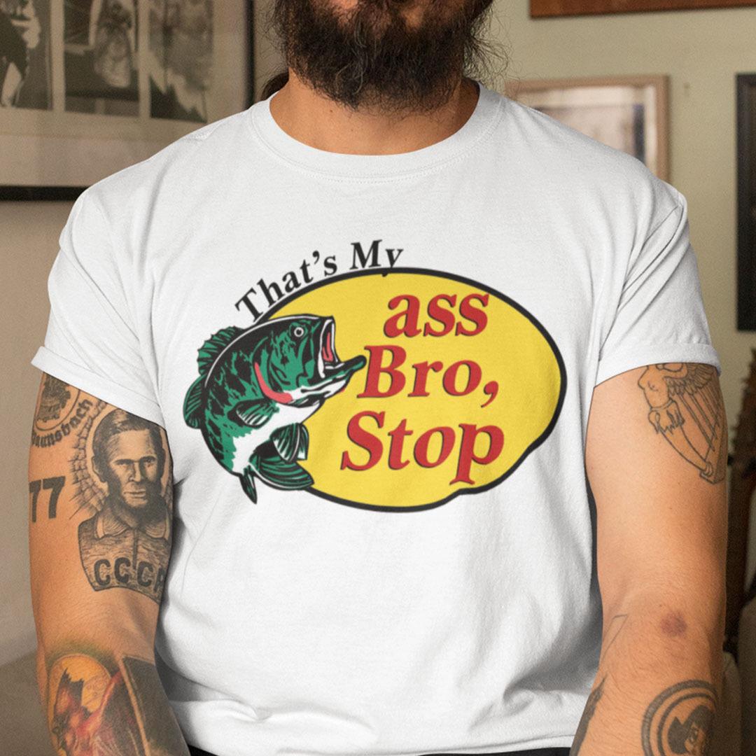 Thats My Ass Bro Stop T Shirt