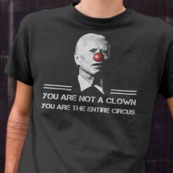 Biden You Are Not A Clown You Are The Entire Circus Shirt