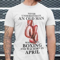Boxing Shirt Never Underestimate An Old Man Born In April