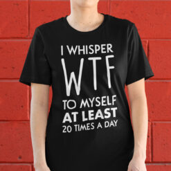Funny Shirt I Whisper WTF To Myself At Least 20 Times A Day