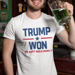 Trump Won T Shirt The Whole World Knows It