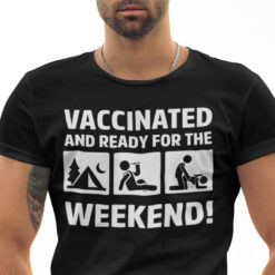 Vaccinated And Ready For Weekend Shirt Camping Drinking Fucking