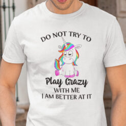 Do Not Try To Play Crazy With Me Unicorn T Shirt