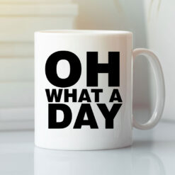 Funny Oh What A Day Mug