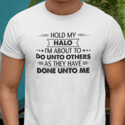 Hold My Halo I'm About To Do Unto Others Shirt Funny Saying